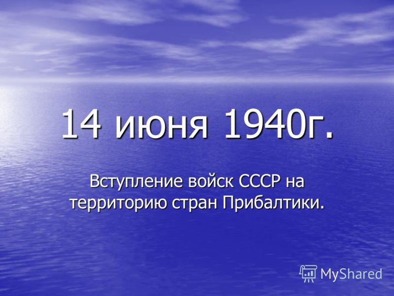 14 июня 1940г. Вступление войск СССР на территорию стран Прибалтики.
