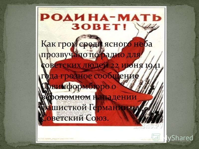 Как гром среди ясного неба прозвучало по радио для советских людей 22 июня 1941 года грозное сообщение Совинформбюро о вероломном нападении фашисткой Германии на Советский Союз.
