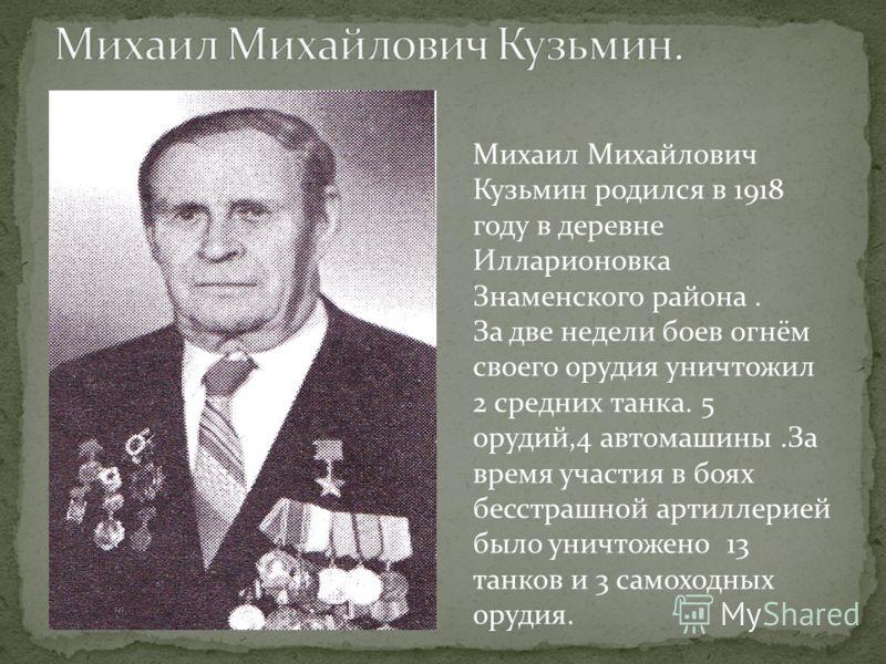 Михаил Михайлович Кузьмин родился в 1918 году в деревне Илларионовка Знаменского района. За две недели боев огнём своего орудия уничтожил 2 средних танка. 5 орудий,4 автомашины.За время участия в боях бесстрашной артиллерией было уничтожено 13 танков