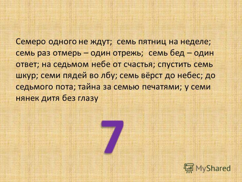 Семеро одного не ждут; семь пятниц на неделе; семь раз отмерь – один отрежь; семь бед – один ответ; на седьмом небе от счастья; спустить семь шкур; семи пядей во лбу; семь вёрст до небес; до седьмого пота; тайна за семью печатями; у семи нянек дитя б