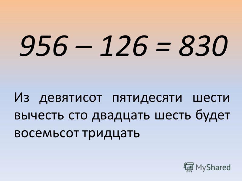 956 – 126 = 830 Из девятисот пятидесяти шести вычесть сто двадцать шесть будет восемьсот тридцать
