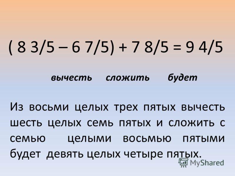 ( 8 3/5 – 6 7/5) + 7 8/5 = 9 4/5 Из восьми целых трех пятых вычесть шесть целых семь пятых и сложить с семью целыми восьмью пятыми будет девять целых четыре пятых. вычесть сложить будет