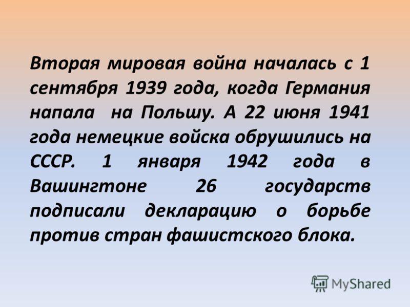 Вторая мировая война началась с 1 сентября 1939 года, когда Германия напала на Польшу. А 22 июня 1941 года немецкие войска обрушились на СССР. 1 января 1942 года в Вашингтоне 26 государств подписали декларацию о борьбе против стран фашистского блока.