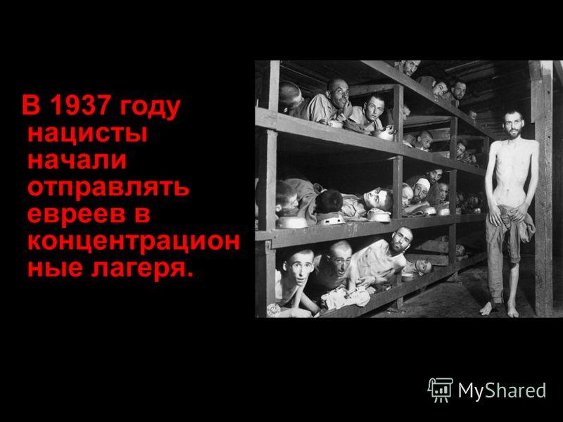 В 1937 году нацисты начали отправлять евреев в концентрацион ные лагеря.