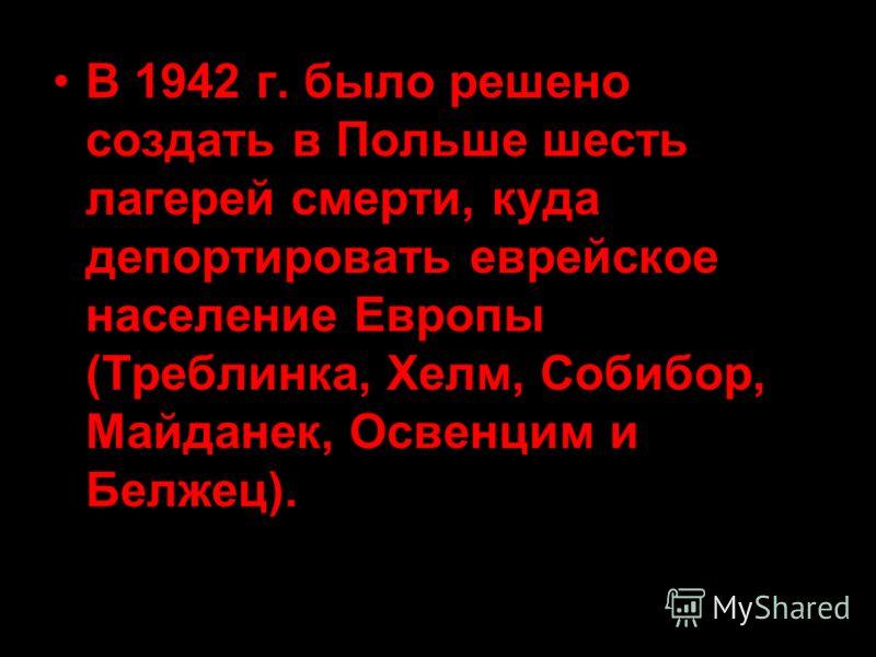 В 1942 г. было решено создать в Польше шесть лагерей смерти, куда депортировать еврейское население Европы (Треблинка, Хелм, Собибор, Майданек, Освенцим и Белжец).