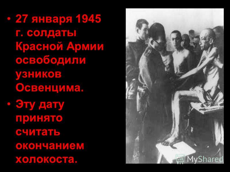27 января 1945 г. солдаты Красной Армии освободили узников Освенцима. Эту дату принято считать окончанием холокоста.