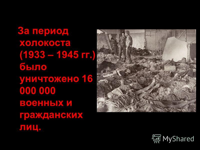 За период холокоста (1933 – 1945 гг.) было уничтожено 16 000 000 военных и гражданских лиц.