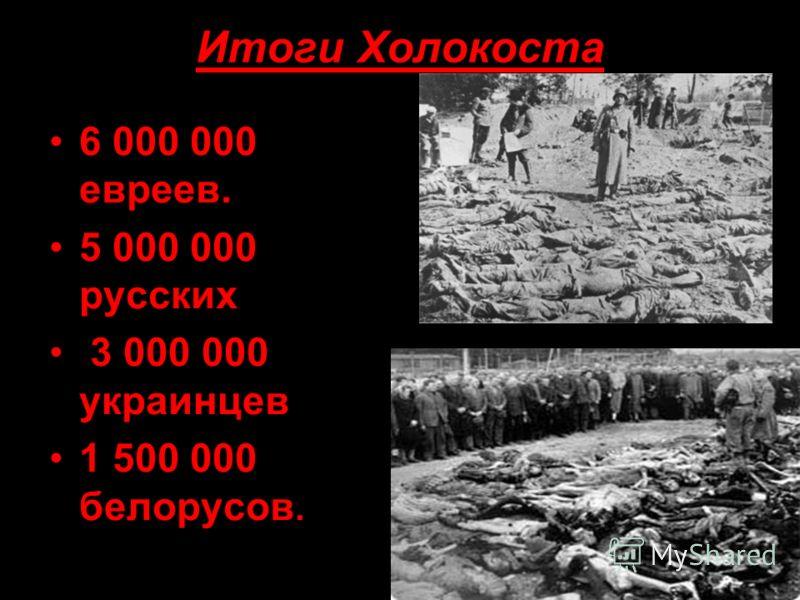 Итоги Холокоста 6 000 000 евреев. 5 000 000 русских 3 000 000 украинцев 1 500 000 белорусов.