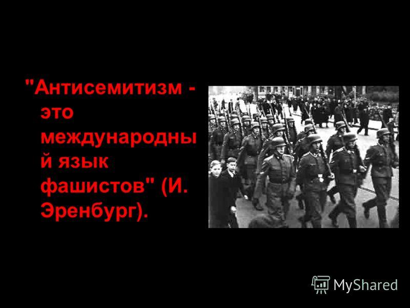 Антисемитизм - это международны й язык фашистов (И. Эренбург).