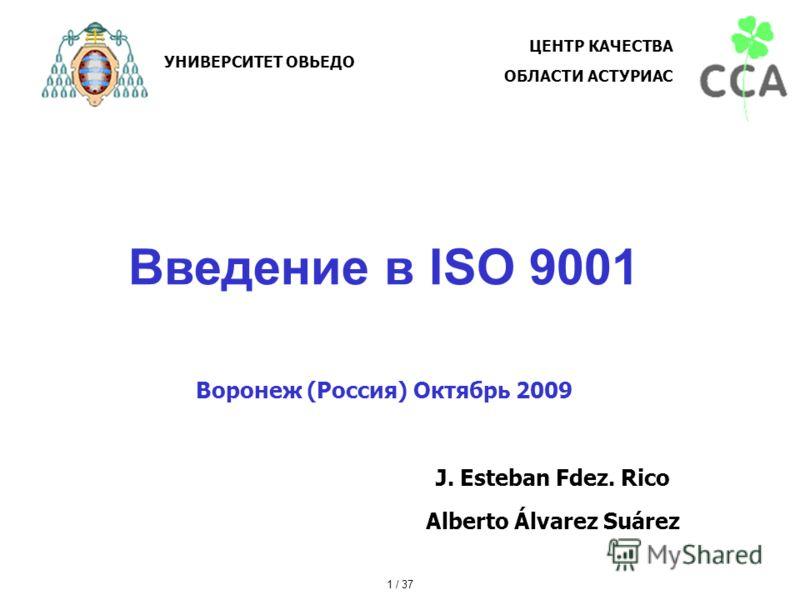 Введение в ISO 9001 Воронеж (Россия) Октябрь 2009 J. Esteban Fdez. Rico Alberto Álvarez Suárez УНИВЕРСИТЕТ ОВЬЕДО ЦЕНТР КАЧЕСТВА ОБЛАСТИ АСТУРИАС 1 / 37