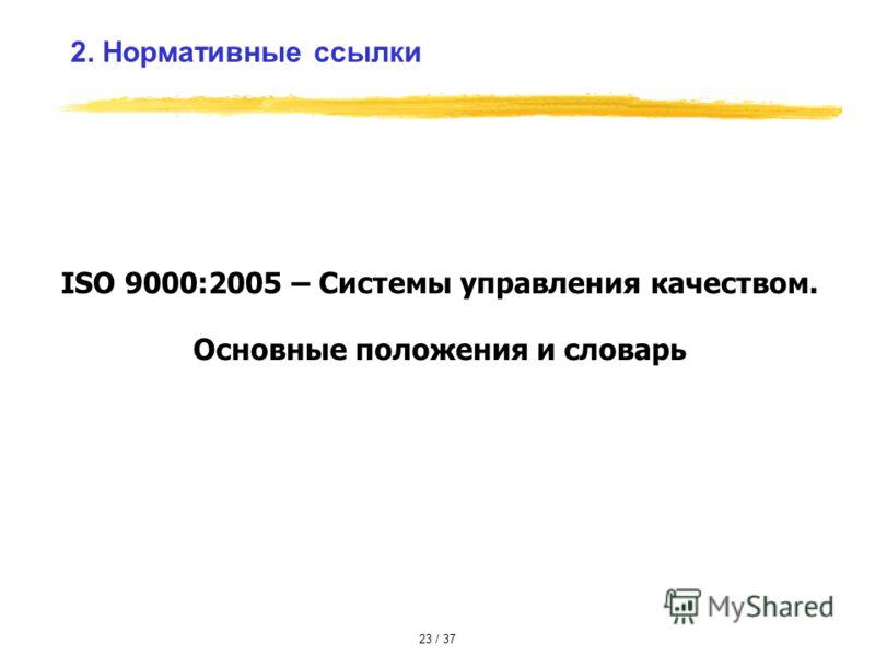 ISO 9000:2005 – Системы управления качеством. Основные положения и словарь 2. Нормативные ссылки 23 / 37