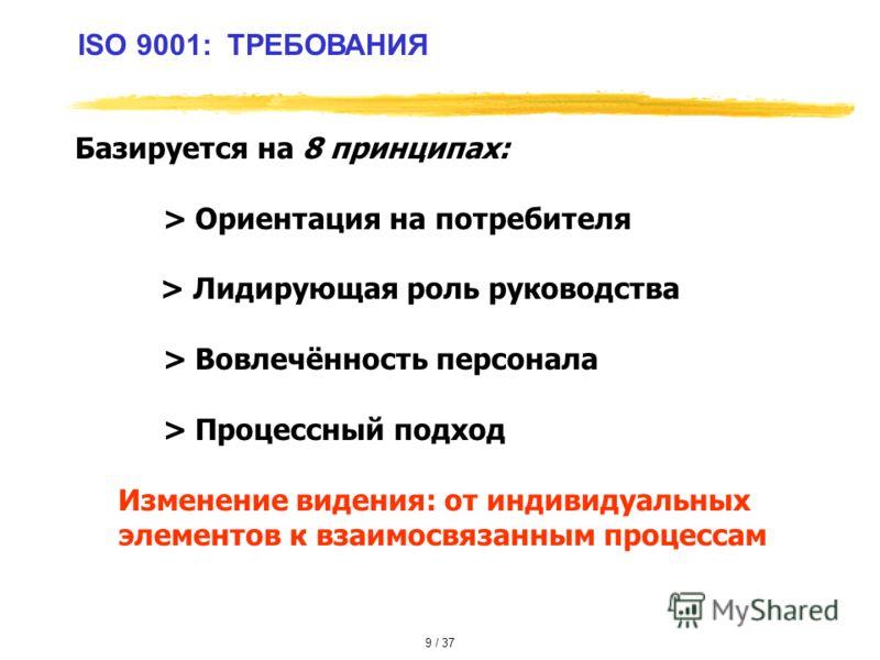 ISO 9001: ТРЕБОВАНИЯ Базируется на 8 принципах: > Ориентация на потребителя > Лидирующая роль руководства > Вовлечённость персонала > Процессный подход Изменение видения: от индивидуальных элементов к взаимосвязанным процессам 9 / 37