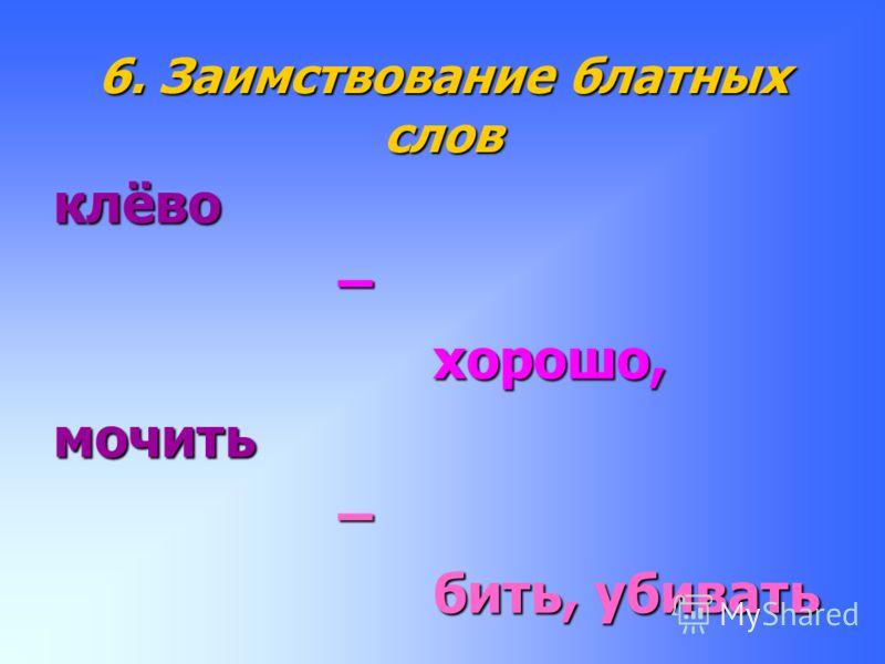 6. Заимствование блатных слов клёво – хорошо, мочить – бить, убивать