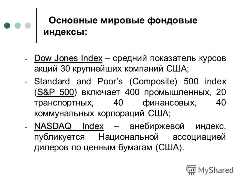 Основные мировые фондовые индексы: - Dow Jones Index - Dow Jones Index – средний показатель курсов акций 30 крупнейших компаний США; S&P 500 - Standard and Poors (Composite) 500 index (S&P 500) включает 400 промышленных, 20 транспортных, 40 финансовы