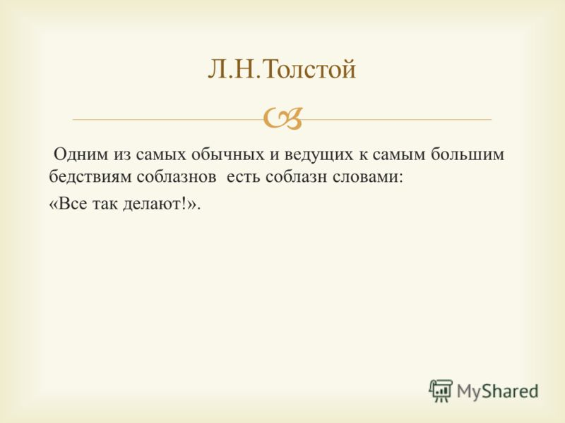 Одним из самых обычных и ведущих к самым большим бедствиям соблазнов есть соблазн словами : « Все так делают !». Л. Н. Толстой