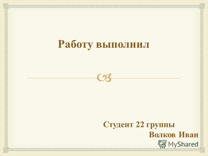 Студент 22 группы Волков Иван Работу выполнил