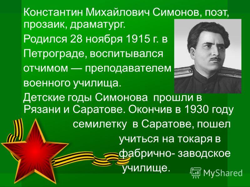 Константин Михайлович Симонов, поэт, прозаик, драматург. Родился 28 ноября 1915 г. в Петрограде, воспитывался отчимом преподавателем военного училища. Детские годы Симонова прошли в Рязани и Саратове. Окончив в 1930 году семилетку в Саратове, пошел у