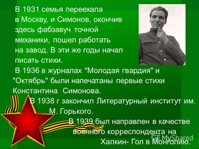 В 1931 семья переехала в Москву, и Симонов, окончив здесь фабзавуч точной механики, пошел работать на завод. В эти же годы начал писать стихи. В 1936 в журналах