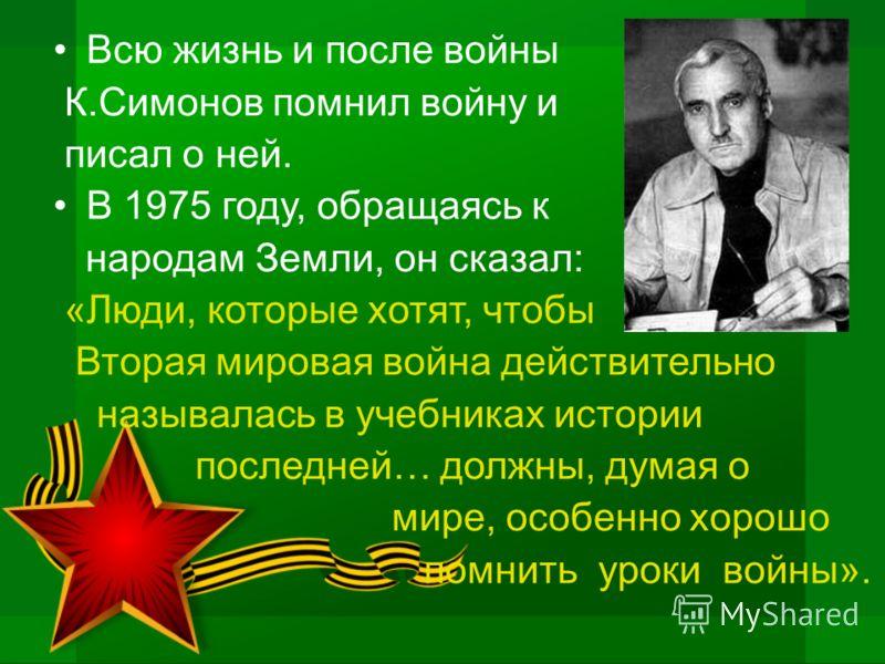Всю жизнь и после войны К.Симонов помнил войну и писал о ней. В 1975 году, обращаясь к народам Земли, он сказал: «Люди, которые хотят, чтобы Вторая мировая война действительно называлась в учебниках истории последней… должны, думая о мире, особенно х