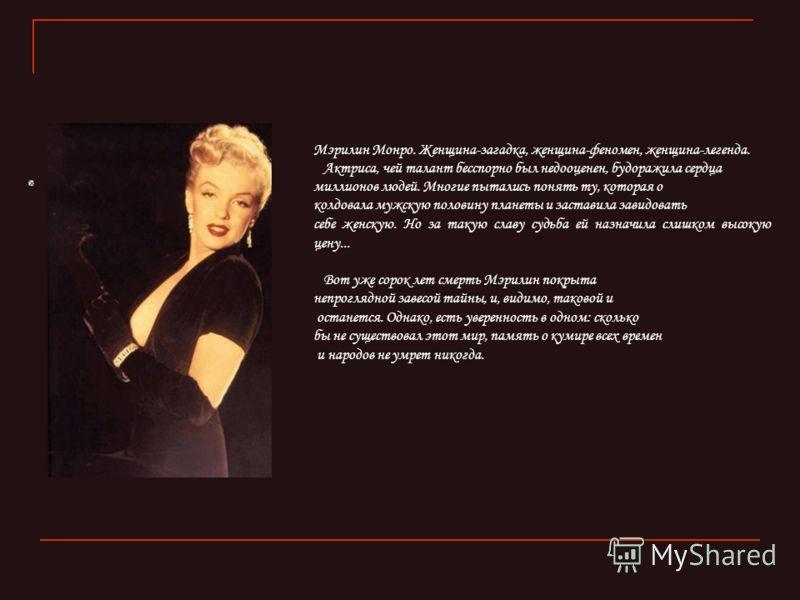 Мэрилин Монро. Женщина-загадка, женщина-феномен, женщина-легенда. Актриса, чей талант бесспорно был недооценен, будоражила сердца миллионов людей. Многие пытались понять ту, которая о колдовала мужскую половину планеты и заставила завидовать себе жен