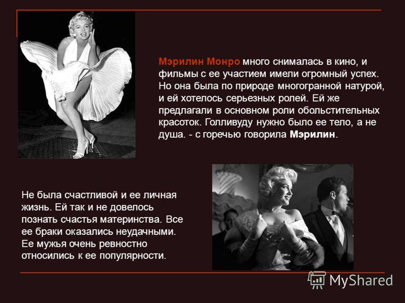 Мэрилин Монро много снималась в кино, и фильмы с ее участием имели огромный успех. Но она была по природе многогранной натурой, и ей хотелось серьезных ролей. Ей же предлагали в основном роли обольстительных красоток. Голливуду нужно было ее тело, а