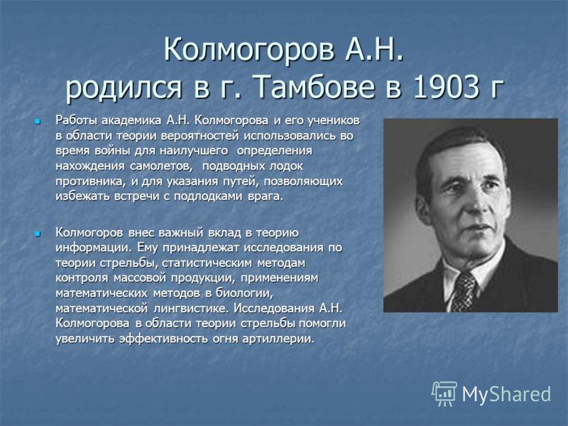 Колмогоров А.Н. родился в г. Тамбове в 1903 г Работы академика А.Н. Колмогорова и его учеников в области теории вероятностей использовались во время войны для наилучшего определения нахождения самолетов, подводных лодок противника, и для указания пут