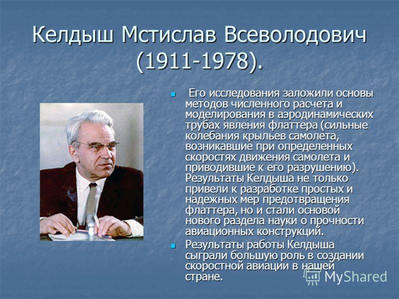 Келдыш Мстислав Всеволодович (1911-1978). Его исследования заложили основы методов численного расчета и моделирования в аэродинамических трубах явления флаттера (сильные колебания крыльев самолета, возникавшие при определенных скоростях движения само