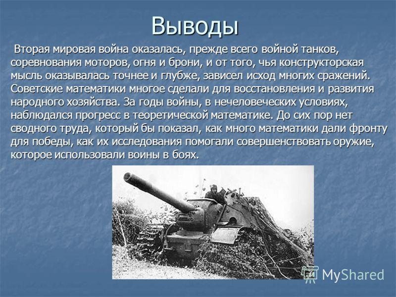 Выводы Вторая мировая война оказалась, прежде всего войной танков, соревнования моторов, огня и брони, и от того, чья конструкторская мысль оказывалась точнее и глубже, зависел исход многих сражений. Советские математики многое сделали для восстановл