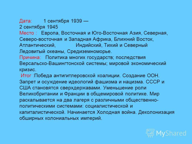 Дата: 1 сентября 1939 2 сентября 1945 Место : Европа, Восточная и Юго-Восточная Азия, Северная, Северо-восточная и Западная Африка, Ближний Восток, Атлантический, Индийский, Тихий и Северный Ледовитый океаны, Средиземноморье. Причина: Политика многих