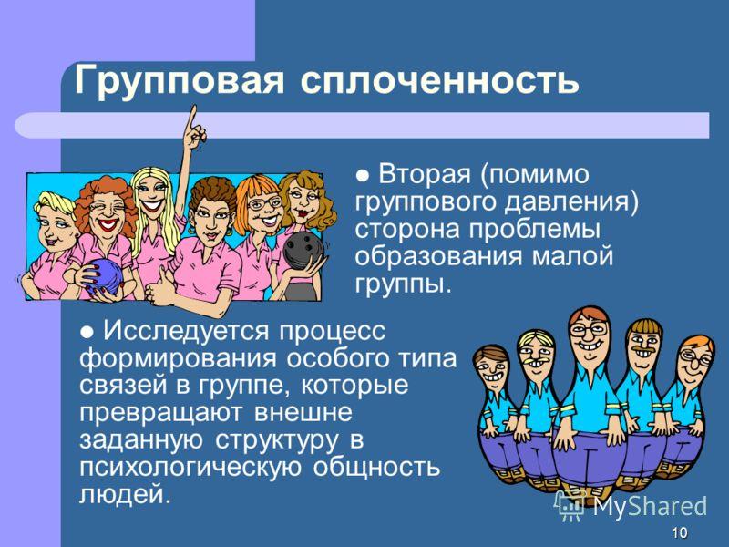 10 Вторая (помимо группового давления) сторона проблемы образования малой группы. Групповая сплоченность Исследуется процесс формирования особого типа связей в группе, которые превращают внешне заданную структуру в психологическую общность людей.