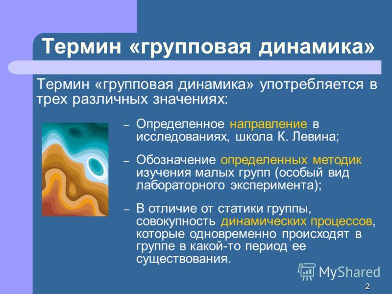 2 Термин «групповая динамика» Термин «групповая динамика» употребляется в трех различных значениях: – Определенное направление в исследованиях, школа К. Левина; – Обозначение определенных методик изучения малых групп (особый вид лабораторного экспери