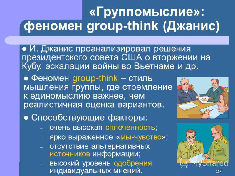 27 «Группомыслие»: феномен group-think (Джанис) Феномен group-think – стиль мышления группы, где стремление к единомыслию важнее, чем реалистичная оценка вариантов. Способствующие факторы: – очень высокая сплоченность; – ярко выраженное «мы-чувство»;