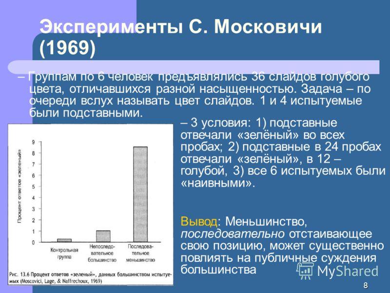 8 Эксперименты С. Московичи (1969) – Группам по 6 человек предъявлялись 36 слайдов голубого цвета, отличавшихся разной насыщенностью. Задача – по очереди вслух называть цвет слайдов. 1 и 4 испытуемые были подставными. – 3 условия: 1) подставные отвеч