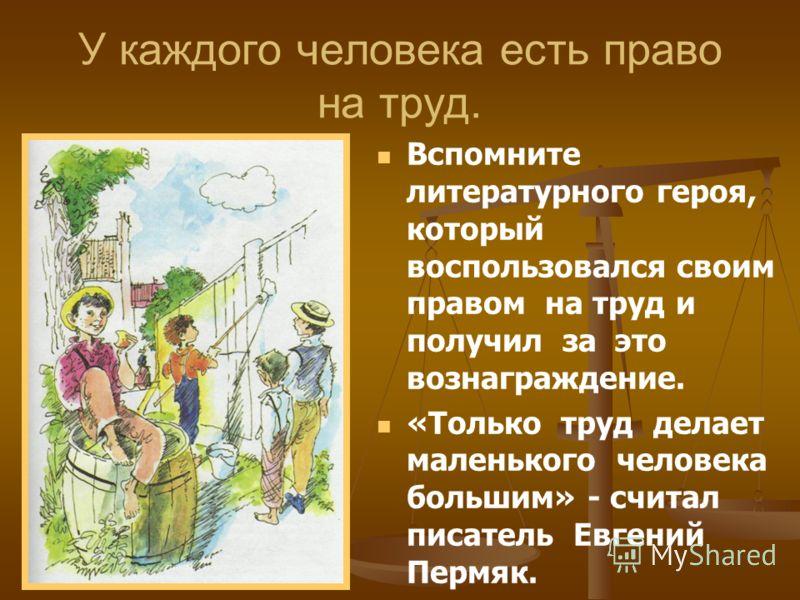 Вспомните литературного героя, который воспользовался своим правом на труд и получил за это вознаграждение. «Только труд делает маленького человека большим» - считал писатель Евгений Пермяк. У каждого человека есть право на труд.