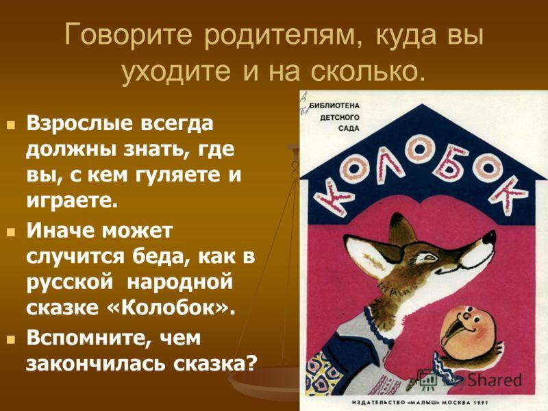 Говорите родителям, куда вы уходите и на сколько. Взрослые всегда должны знать, где вы, с кем гуляете и играете. Иначе может случится беда, как в русской народной сказке «Колобок». Вспомните, чем закончилась сказка?