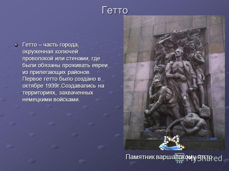 Гетто Гетто – часть города, окруженная колючей проволокой или стенами, где были обязаны проживать евреи из прилегающих районов. Первое гетто было создано в октябре 1939г.Создавались на территориях, захваченных немецкими войсками. Памятник варшавскому