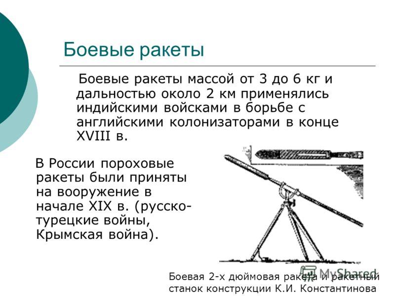 Боевые ракеты В России пороховые ракеты были приняты на вооружение в начале XIX в. (русско- турецкие войны, Крымская война). Боевые ракеты массой от 3 до 6 кг и дальностью около 2 км применялись индийскими войсками в борьбе с английскими колонизатора