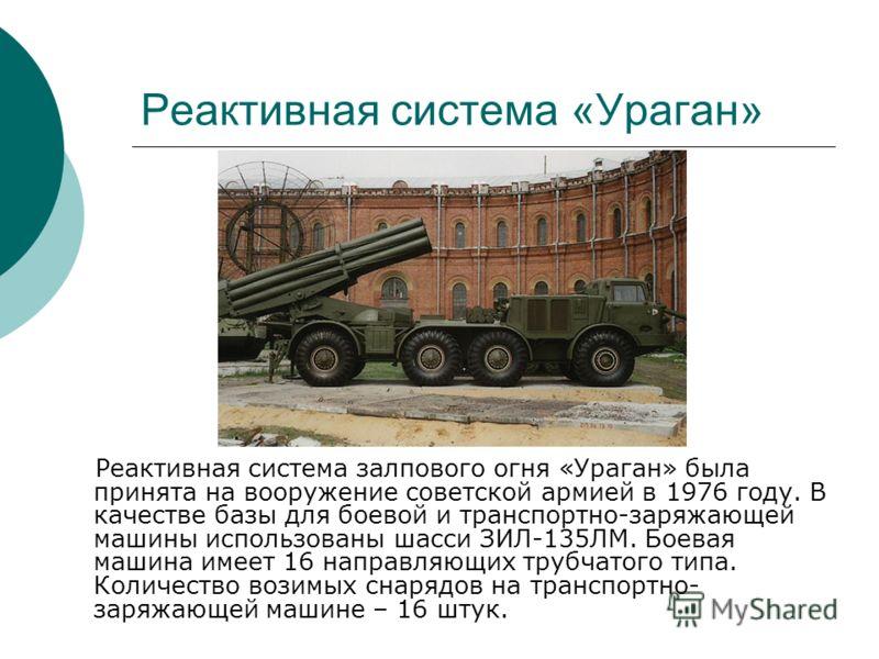 Реактивная система «Ураган» Реактивная система залпового огня «Ураган» была принята на вооружение советской армией в 1976 году. В качестве базы для боевой и транспортно-заряжающей машины использованы шасси ЗИЛ-135ЛМ. Боевая машина имеет 16 направляющ