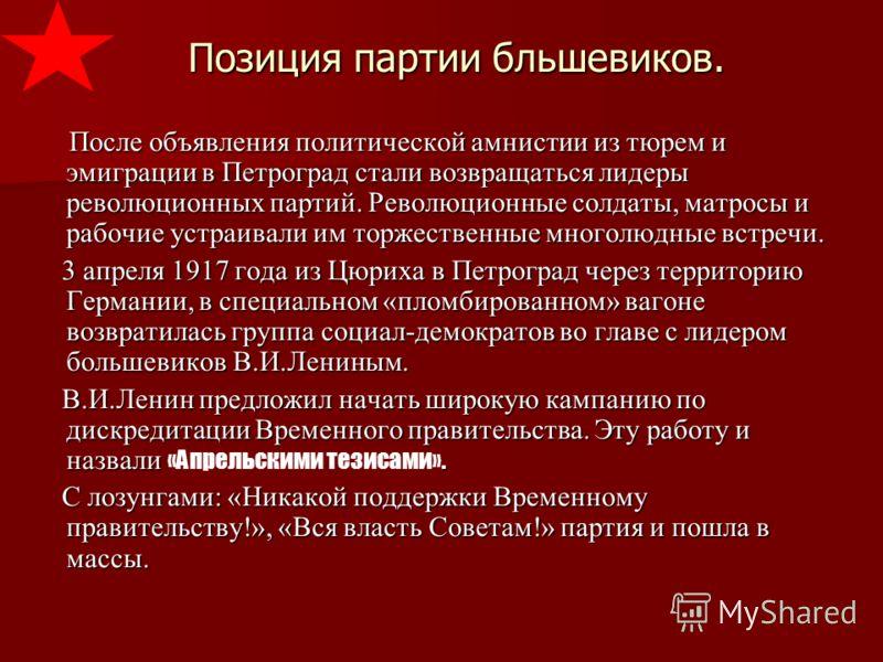 Позиция партии бльшевиков. После объявления политической амнистии из тюрем и эмиграции в Петроград стали возвращаться лидеры революционных партий. Революционные солдаты, матросы и рабочие устраивали им торжественные многолюдные встречи. После объявле