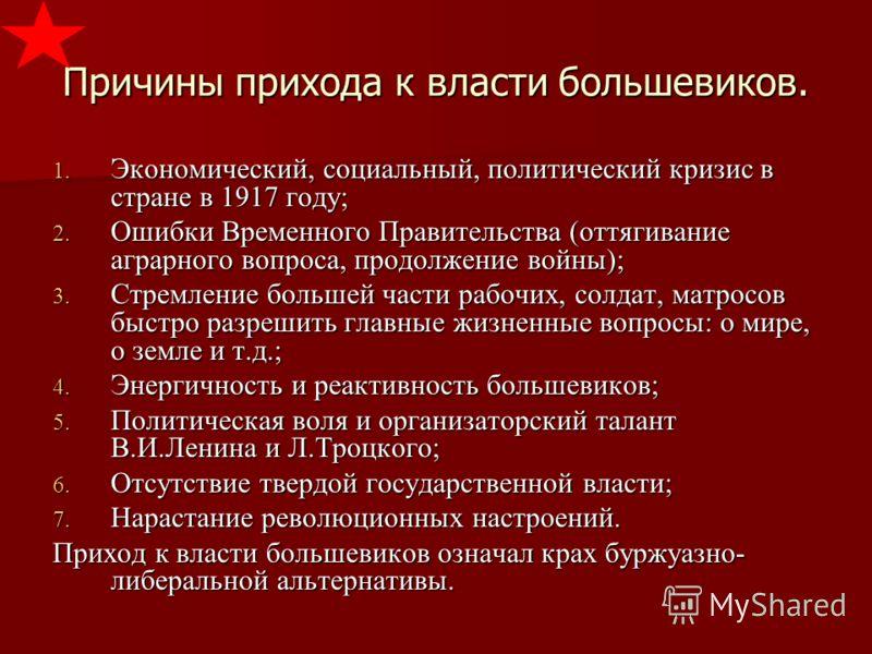 Причины прихода к власти большевиков. 1. Экономический, социальный, политический кризис в стране в 1917 году; 2. Ошибки Временного Правительства (оттягивание аграрного вопроса, продолжение войны); 3. Стремление большей части рабочих, солдат, матросов