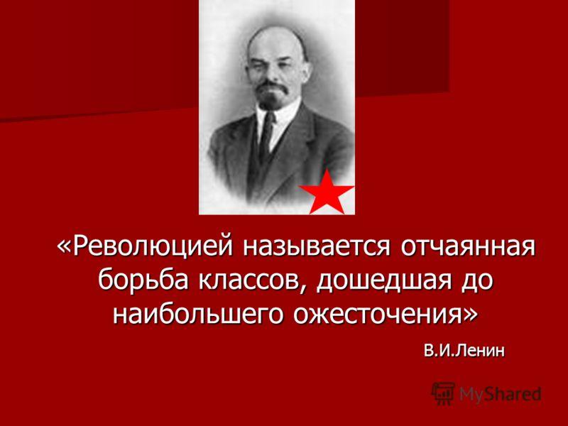 «Революцией называется отчаянная борьба классов, дошедшая до наибольшего ожесточения» В.И.Ленин