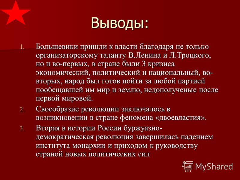 Выводы: 1. Большевики пришли к власти благодаря не только организаторскому таланту В.Ленина и Л.Троцкого, но и во-первых, в стране были 3 кризиса экономический, политический и национальный, во- вторых, народ был готов пойти за любой партией пообещавш