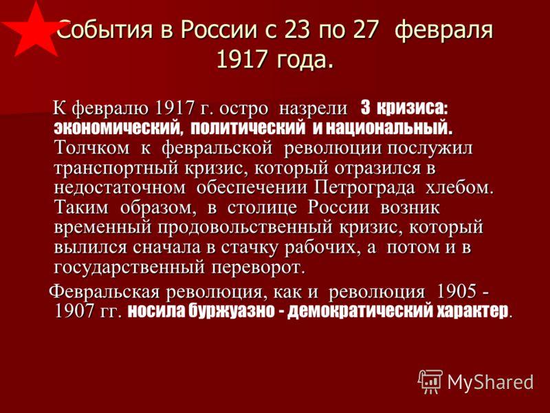 События в России с 23 по 27 февраля 1917 года. К февралю 1917 г. остро назрели. Толчком к февральской революции послужил транспортный кризис, который отразился в недостаточном обеспечении Петрограда хлебом. Таким образом, в столице России возник врем