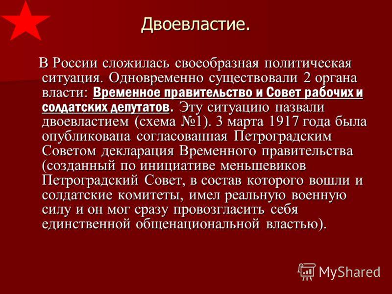 Двоевластие. В России сложилась своеобразная политическая ситуация. Одновременно существовали 2 органа власти: Временное правительство и Совет рабочих и солдатских депутатов. Эту ситуацию назвали двоевластием (схема 1). 3 марта 1917 года была опублик