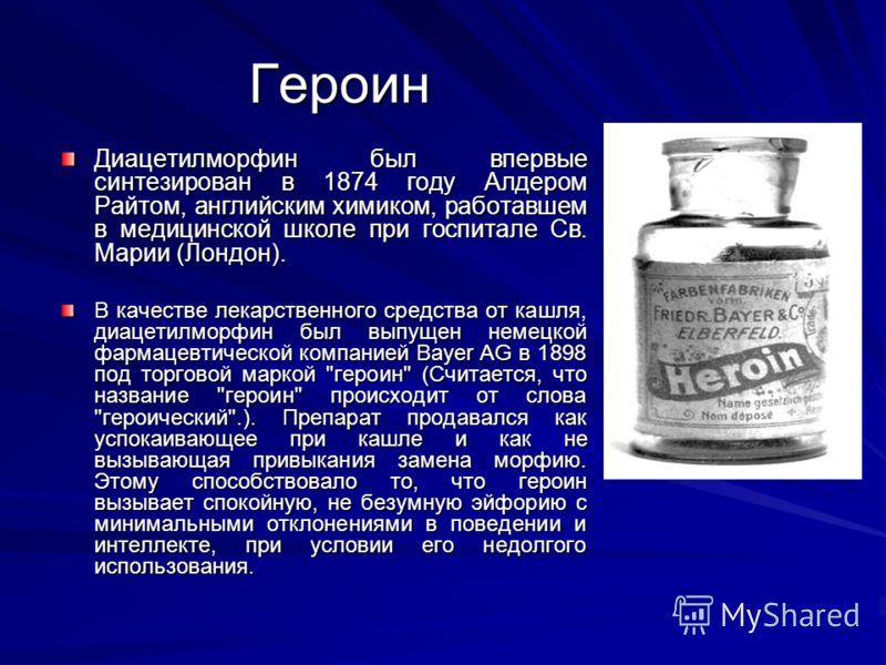 Героин Героин Диацетилморфин был впервые синтезирован в 1874 году Алдером Райтом, английским химиком, работавшем в медицинской школе при госпитале Св. Марии (Лондон). В качестве лекарственного средства от кашля, диацетилморфин был выпущен немецкой фа