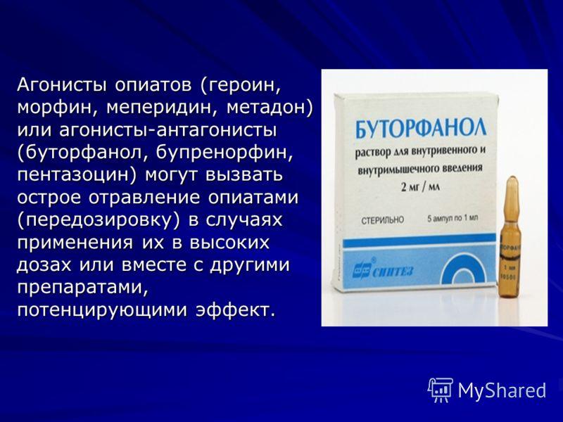 Агонисты опиатов (героин, морфин, меперидин, метадон) или агонисты-антагонисты (буторфанол, бупренорфин, пентазоцин) могут вызвать острое отравление опиатами (передозировку) в случаях применения их в высоких дозах или вместе с другими препаратами, по