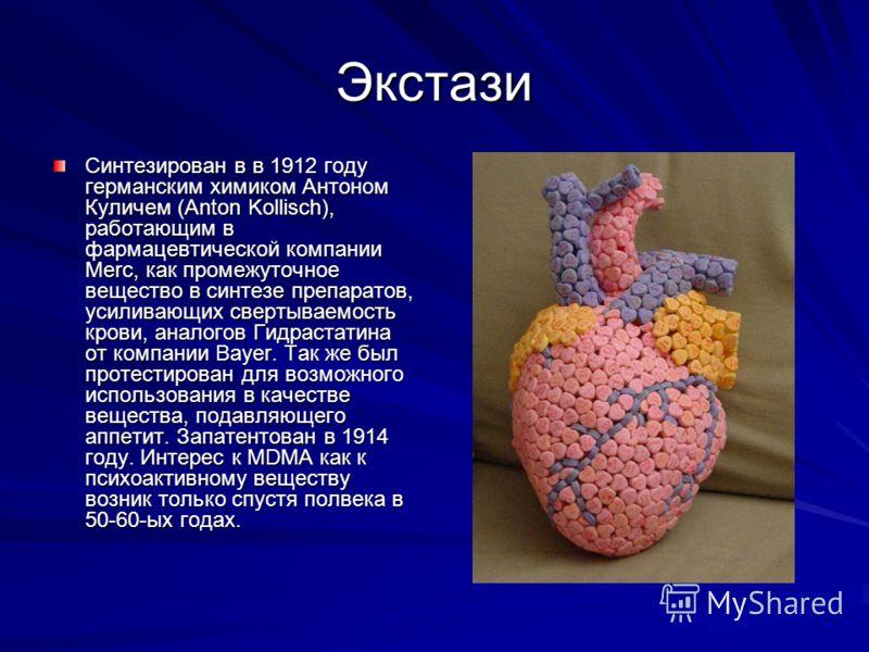Экстази Синтезирован в в 1912 году германским химиком Антоном Куличем (Anton Kollisch), работающим в фармацевтической компании Merc, как промежуточное вещество в синтезе препаратов, усиливающих свертываемость крови, аналогов Гидрастатина от компании
