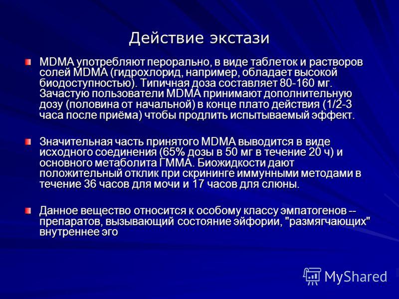 Действие экстази MDMA употребляют перорально, в виде таблеток и растворов солей MDMA (гидрохлорид, например, обладает высокой биодоступностью). Типичная доза составляет 80-160 мг. Зачастую пользователи MDMA принимают дополнительную дозу (половина от
