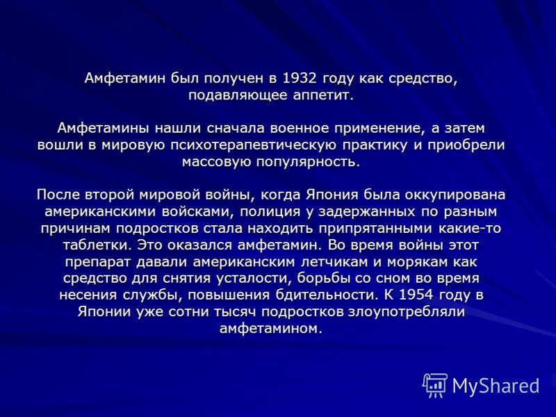 Амфетамин был получен в 1932 году как средство, подавляющее аппетит. Амфетамины нашли сначала военное применение, а затем вошли в мировую психотерапевтическую практику и приобрели массовую популярность. После второй мировой войны, когда Япония была о