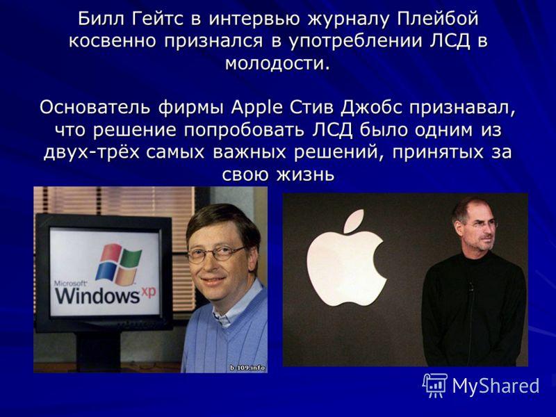 Билл Гейтс в интервью журналу Плейбой косвенно признался в употреблении ЛСД в молодости. Основатель фирмы Apple Стив Джобс признавал, что решение попробовать ЛСД было одним из двух-трёх самых важных решений, принятых за свою жизнь